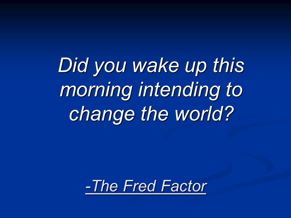 -The Fred Factor Did you wake up this morning intending to change the world