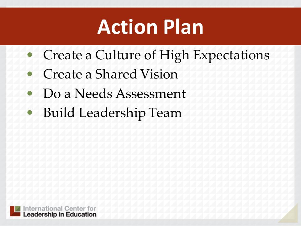 Action Plan Create a Culture of High Expectations Create a Shared Vision Do a Needs Assessment Build Leadership Team