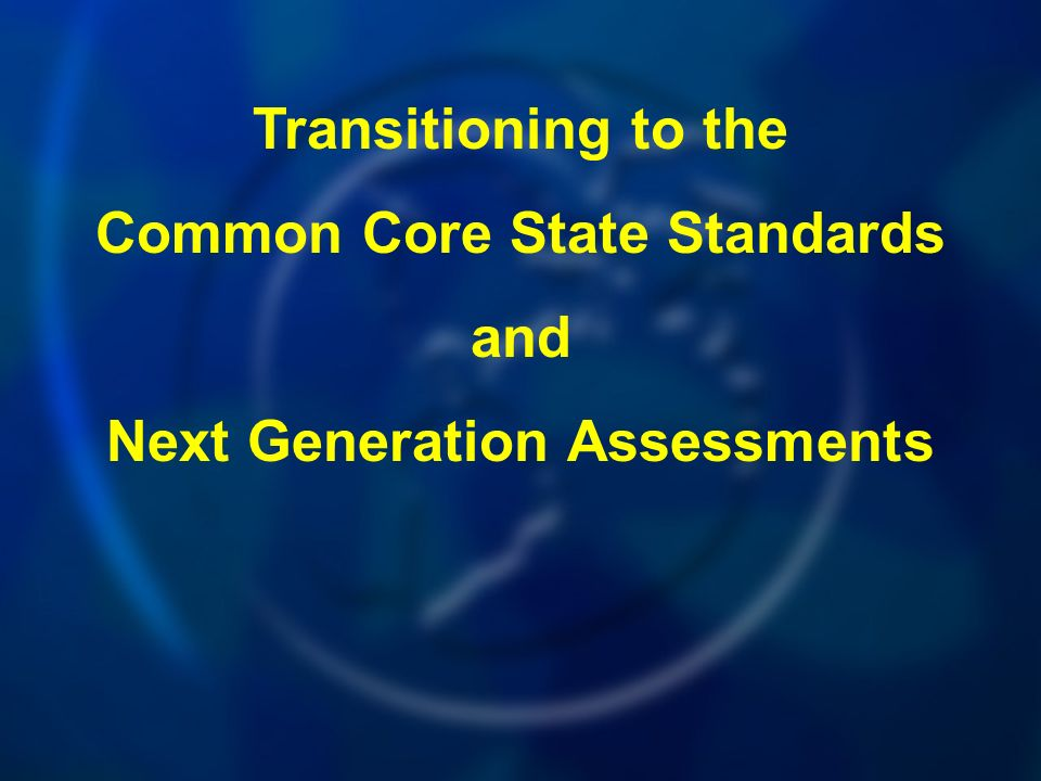 Transitioning to the Common Core State Standards and Next Generation Assessments