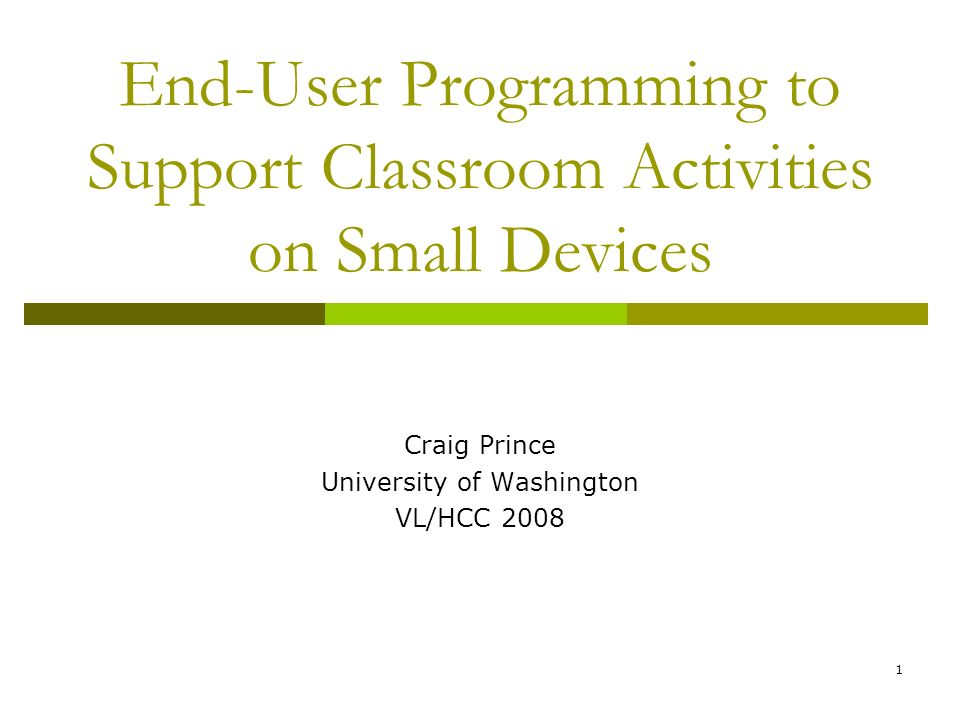 1 End-User Programming to Support Classroom Activities on Small Devices Craig Prince University of Washington VL/HCC 2008