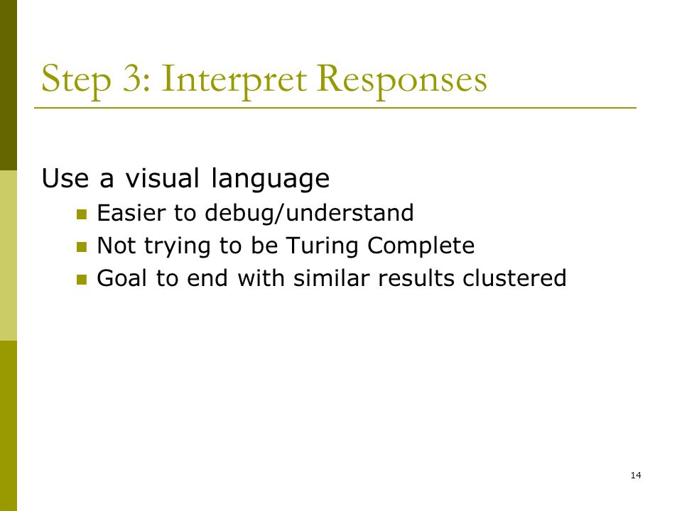 14 Step 3: Interpret Responses Use a visual language Easier to debug/understand Not trying to be Turing Complete Goal to end with similar results clustered