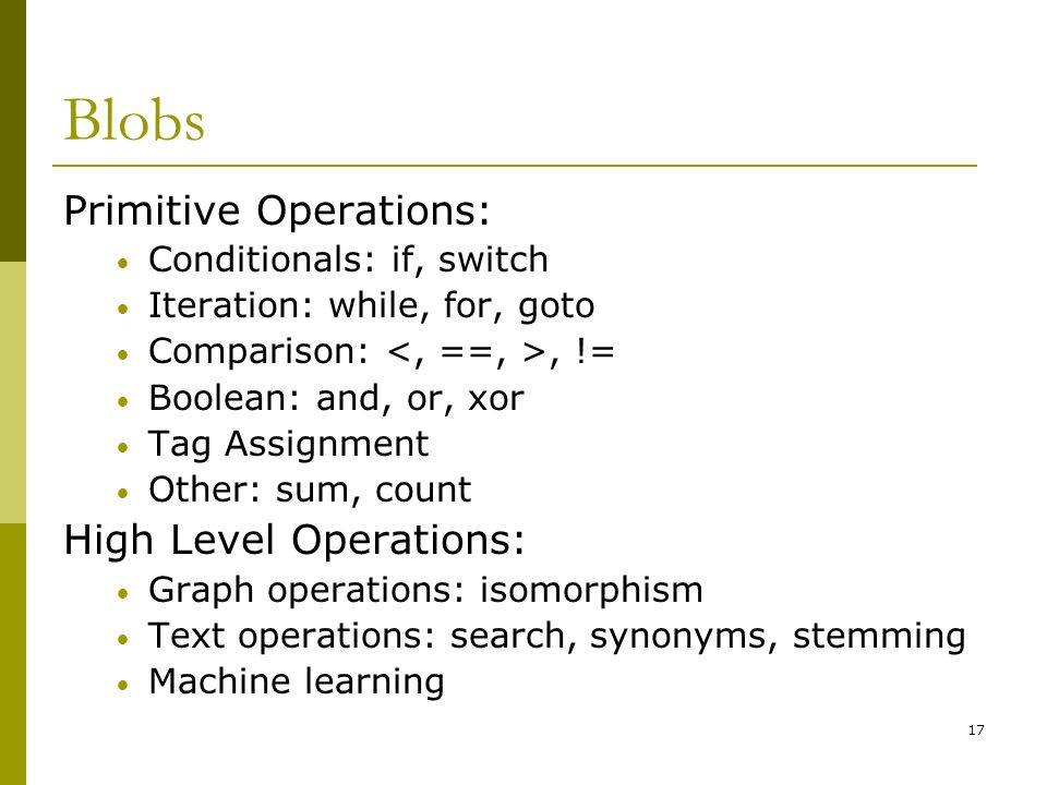 17 Blobs Primitive Operations: Conditionals: if, switch Iteration: while, for, goto Comparison:, != Boolean: and, or, xor Tag Assignment Other: sum, count High Level Operations: Graph operations: isomorphism Text operations: search, synonyms, stemming Machine learning