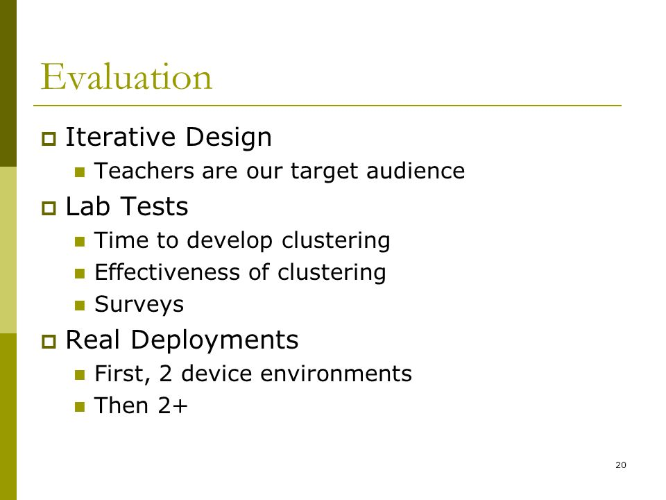 20 Evaluation Iterative Design Teachers are our target audience Lab Tests Time to develop clustering Effectiveness of clustering Surveys Real Deployments First, 2 device environments Then 2+