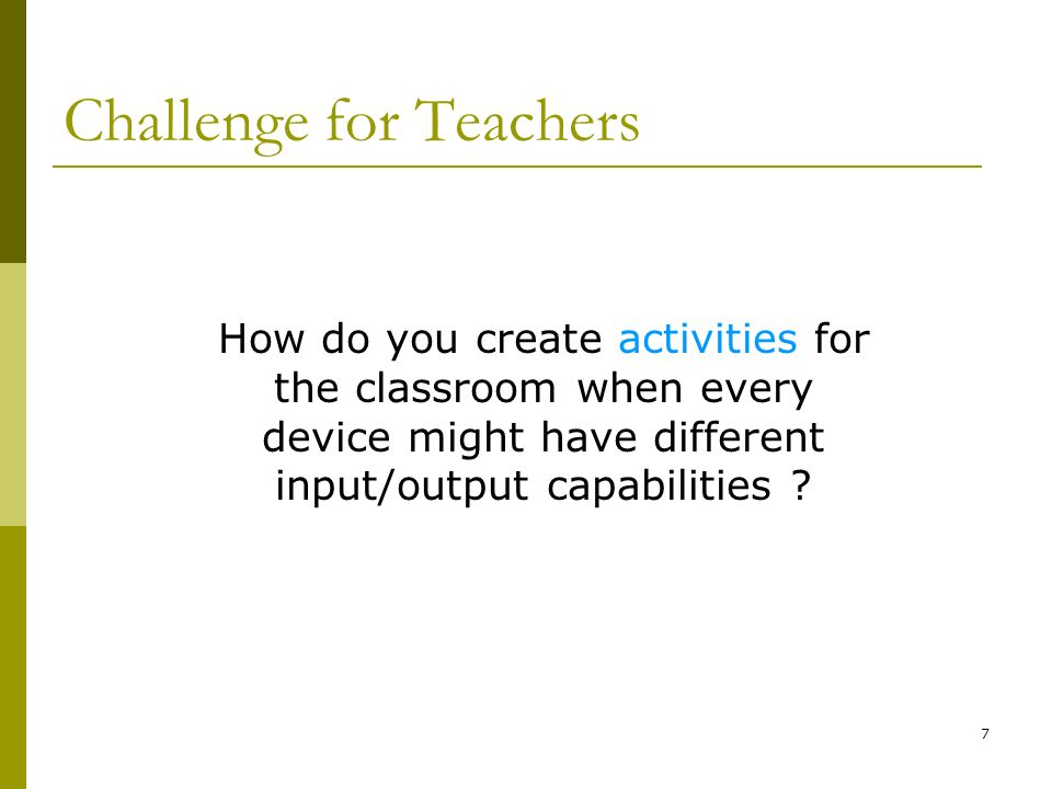 7 Challenge for Teachers How do you create activities for the classroom when every device might have different input/output capabilities