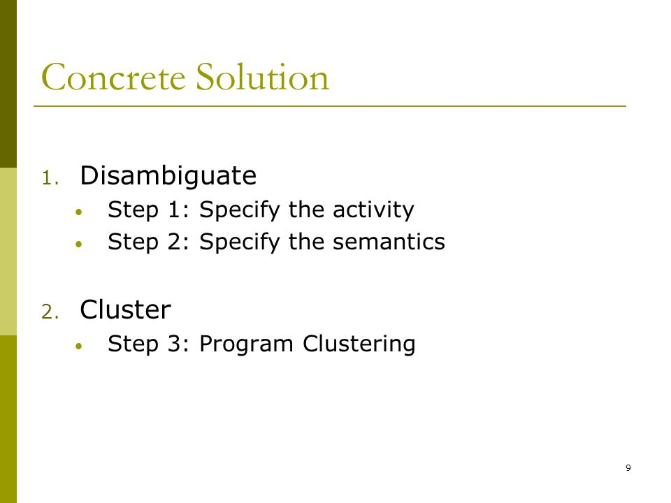 9 Concrete Solution 1. Disambiguate Step 1: Specify the activity Step 2: Specify the semantics 2.
