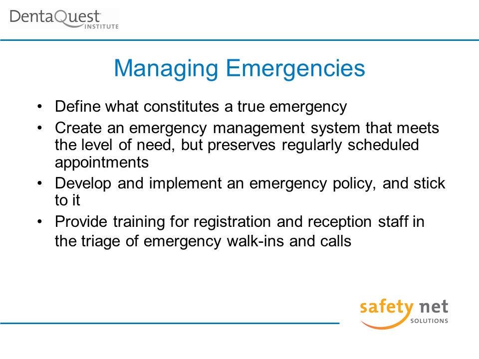 Managing Emergencies Define what constitutes a true emergency Create an emergency management system that meets the level of need, but preserves regularly scheduled appointments Develop and implement an emergency policy, and stick to it Provide training for registration and reception staff in the triage of emergency walk-ins and calls