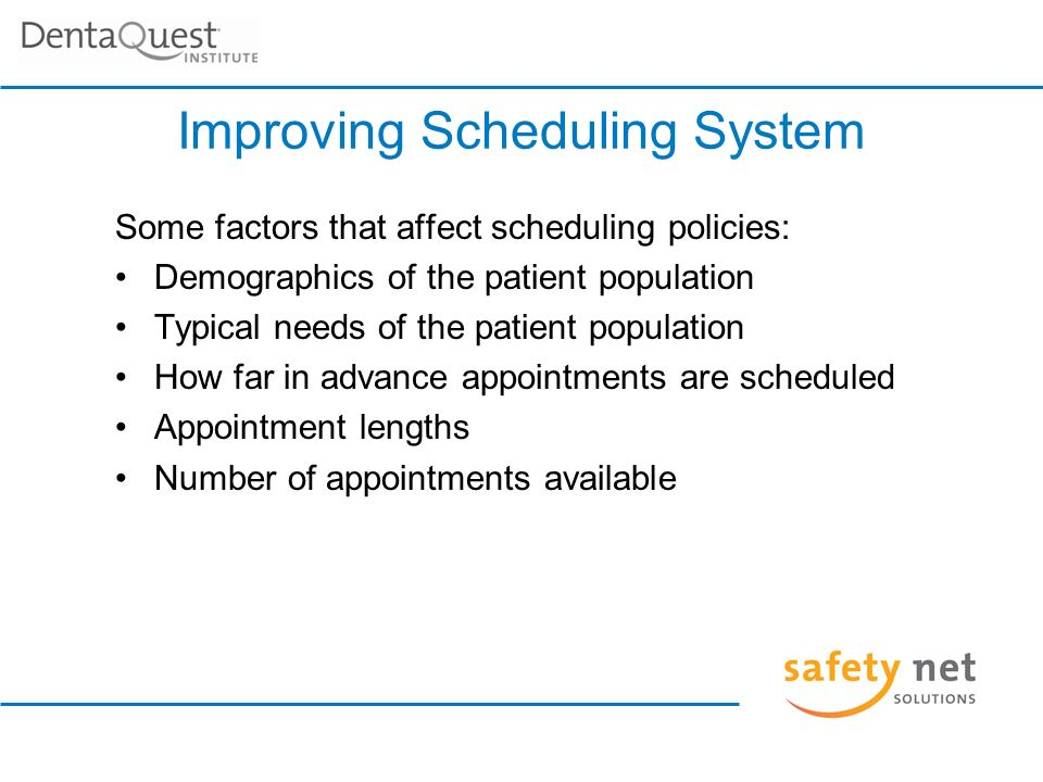 Improving Scheduling System Some factors that affect scheduling policies: Demographics of the patient population Typical needs of the patient population How far in advance appointments are scheduled Appointment lengths Number of appointments available