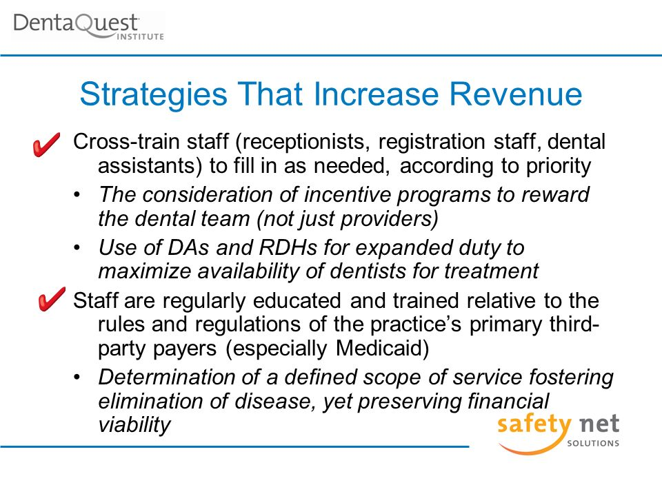 Strategies That Increase Revenue Cross-train staff (receptionists, registration staff, dental assistants) to fill in as needed, according to priority The consideration of incentive programs to reward the dental team (not just providers) Use of DAs and RDHs for expanded duty to maximize availability of dentists for treatment Staff are regularly educated and trained relative to the rules and regulations of the practices primary third- party payers (especially Medicaid) Determination of a defined scope of service fostering elimination of disease, yet preserving financial viability