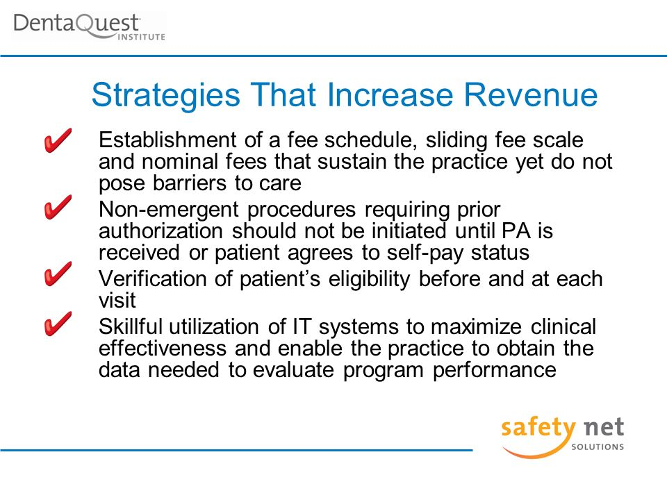 Strategies That Increase Revenue Establishment of a fee schedule, sliding fee scale and nominal fees that sustain the practice yet do not pose barriers to care Non-emergent procedures requiring prior authorization should not be initiated until PA is received or patient agrees to self-pay status Verification of patients eligibility before and at each visit Skillful utilization of IT systems to maximize clinical effectiveness and enable the practice to obtain the data needed to evaluate program performance