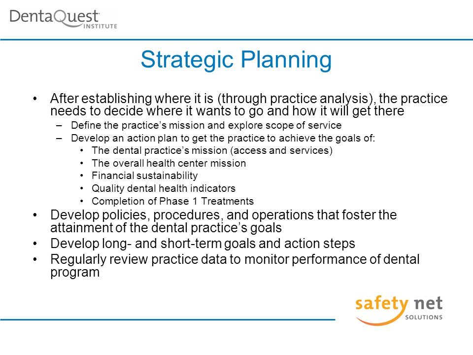 Strategic Planning After establishing where it is (through practice analysis), the practice needs to decide where it wants to go and how it will get there –Define the practices mission and explore scope of service –Develop an action plan to get the practice to achieve the goals of: The dental practices mission (access and services) The overall health center mission Financial sustainability Quality dental health indicators Completion of Phase 1 Treatments Develop policies, procedures, and operations that foster the attainment of the dental practices goals Develop long- and short-term goals and action steps Regularly review practice data to monitor performance of dental program
