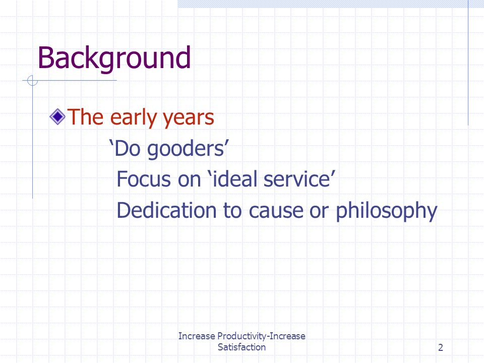 Increase Productivity-Increase Satisfaction2 Background The early years Do gooders Focus on ideal service Dedication to cause or philosophy