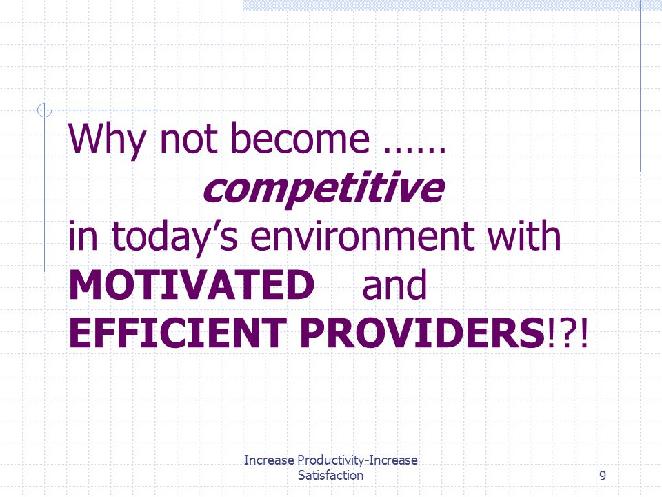 Increase Productivity-Increase Satisfaction9 Why not become …… competitive in todays environment with MOTIVATED and EFFICIENT PROVIDERS! !