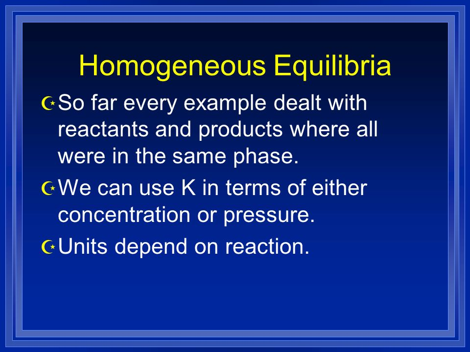 Homogeneous Equilibria Z So far every example dealt with reactants and products where all were in the same phase.