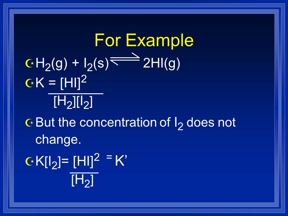 For Example Z H 2 (g) + I 2 (s) 2HI(g) Z K = [HI] 2 [ H 2 ][ I 2 ] Z But the concentration of I 2 does not change.