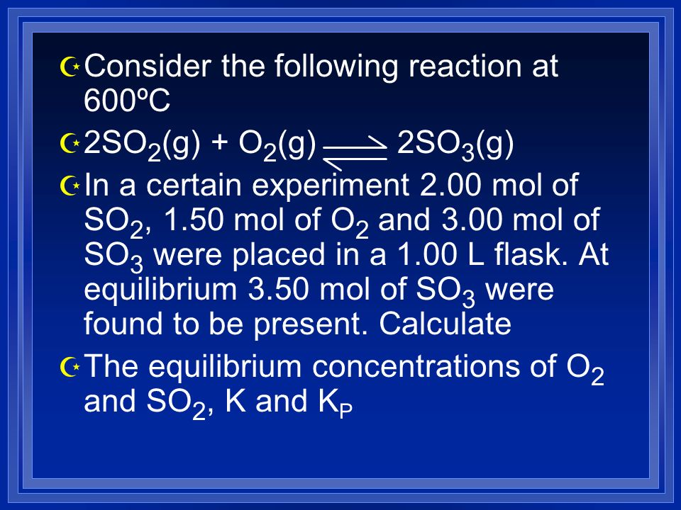 Z Consider the following reaction at 600ºC Z 2SO 2 (g) + O 2 (g) 2SO 3 (g) Z In a certain experiment 2.00 mol of SO 2, 1.50 mol of O 2 and 3.00 mol of SO 3 were placed in a 1.00 L flask.