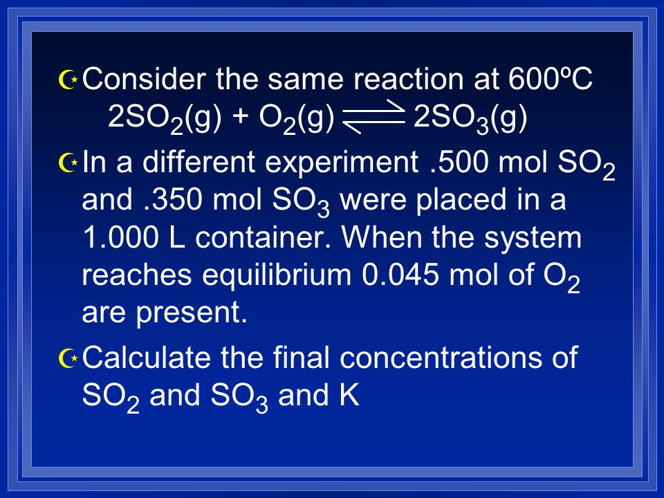 Z Consider the same reaction at 600ºC 2SO 2 (g) + O 2 (g) 2SO 3 (g) Z In a different experiment.500 mol SO 2 and.350 mol SO 3 were placed in a L container.