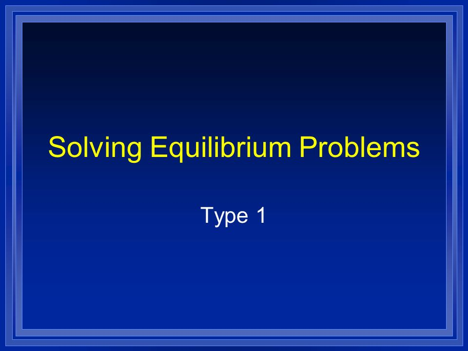 Solving Equilibrium Problems Type 1
