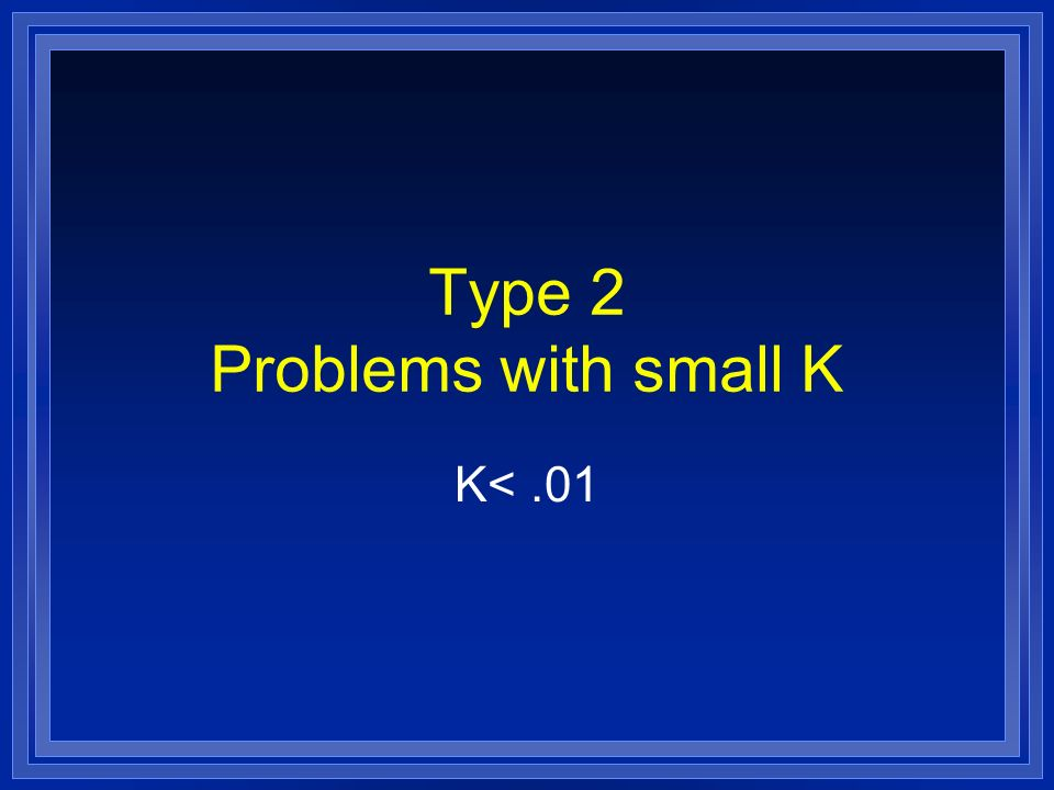 Type 2 Problems with small K K<.01