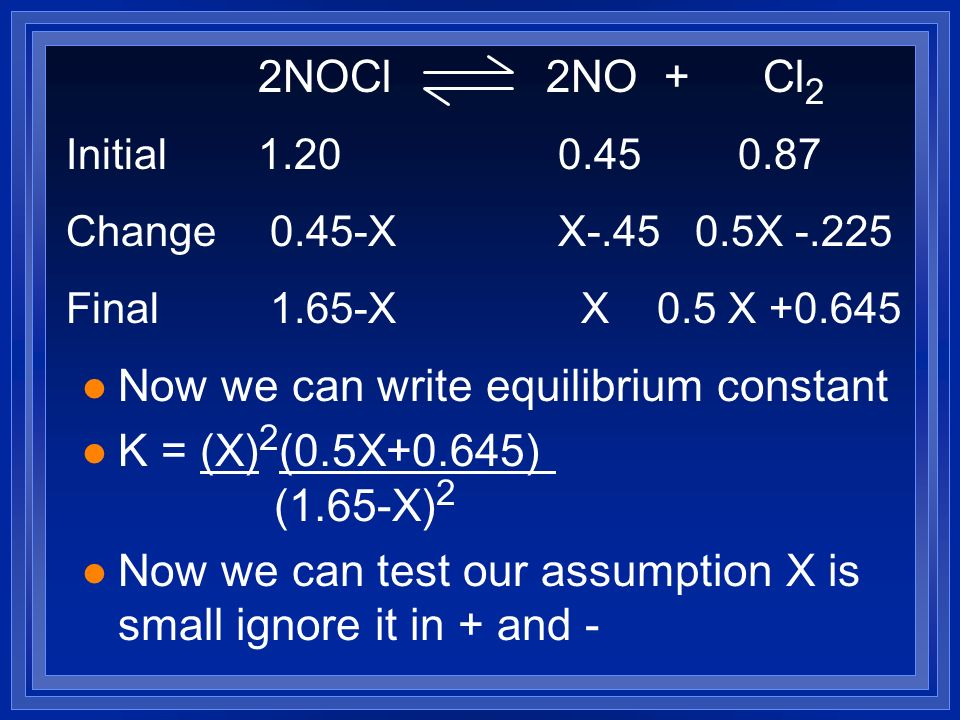l Now we can write equilibrium constant l K = (X) 2 (0.5X+0.645) (1.65-X) 2 l Now we can test our assumption X is small ignore it in + and - 2NOCl 2NO + Cl 2 Initial Change 0.45-X X X Final 1.65-X X 0.5 X