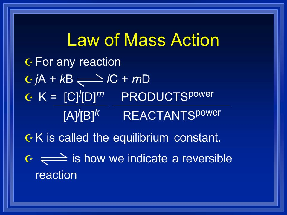 Law of Mass Action Z For any reaction Z jA + kB lC + mD Z K = [C] l [D] m PRODUCTS power [A] j [B] k REACTANTS power Z K is called the equilibrium constant.