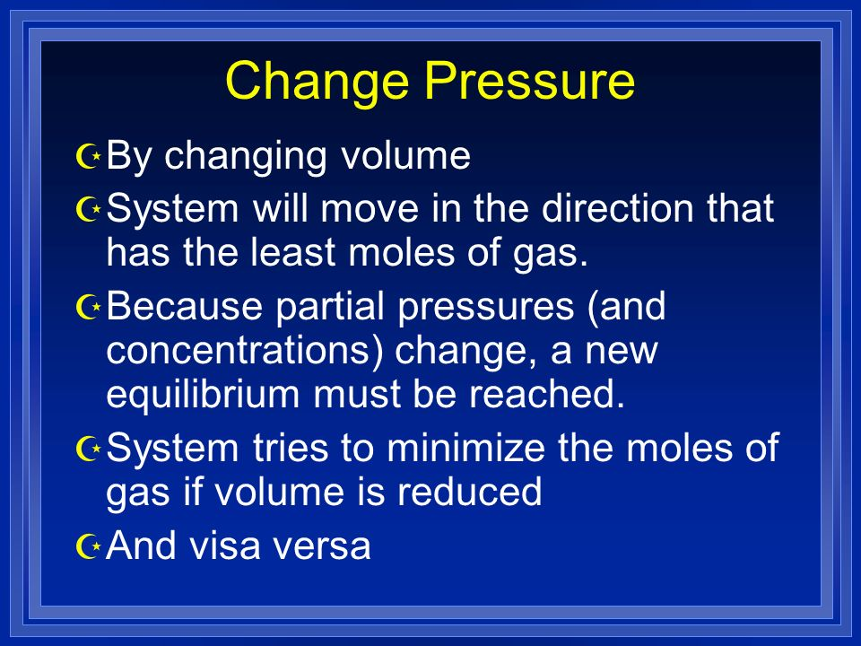 Change Pressure Z By changing volume Z System will move in the direction that has the least moles of gas.