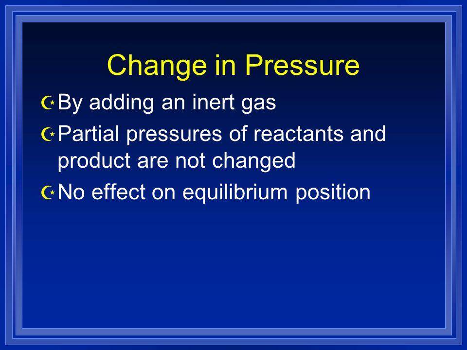 Change in Pressure Z By adding an inert gas Z Partial pressures of reactants and product are not changed Z No effect on equilibrium position
