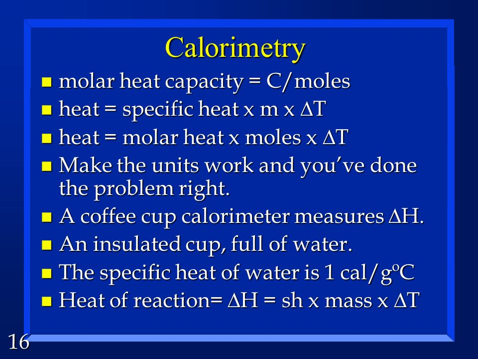 16 Calorimetry n molar heat capacity = C/moles heat = specific heat x m x T heat = specific heat x m x T heat = molar heat x moles x T heat = molar heat x moles x T n Make the units work and youve done the problem right.