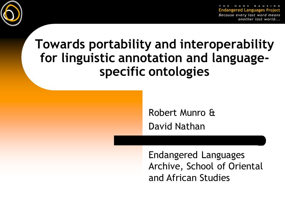 Towards portability and interoperability for linguistic annotation and language- specific ontologies Robert Munro & David Nathan Endangered Languages Archive, School of Oriental and African Studies