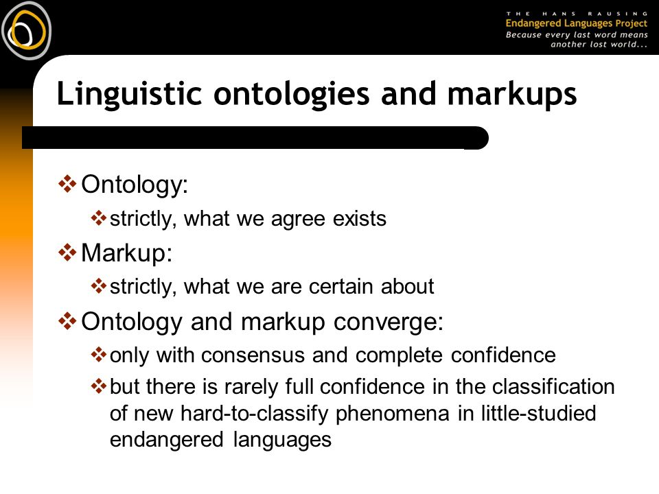 Linguistic ontologies and markups Ontology: strictly, what we agree exists Markup: strictly, what we are certain about Ontology and markup converge: only with consensus and complete confidence but there is rarely full confidence in the classification of new hard-to-classify phenomena in little-studied endangered languages