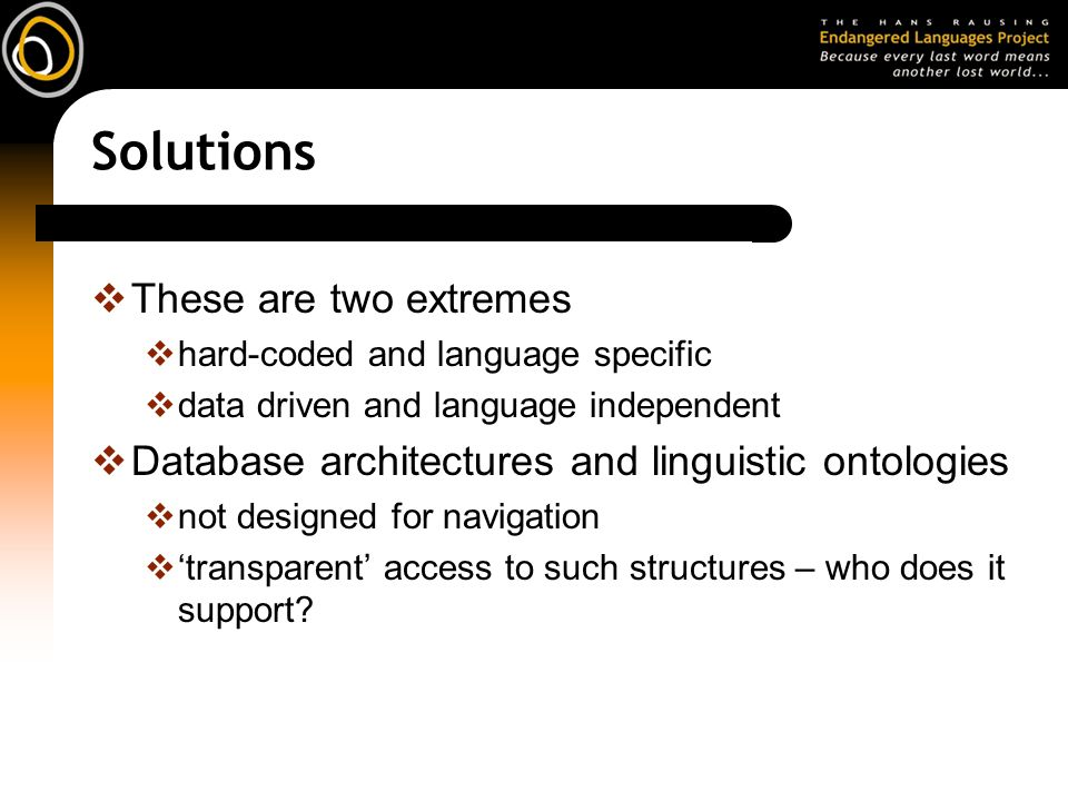 Solutions These are two extremes hard-coded and language specific data driven and language independent Database architectures and linguistic ontologies not designed for navigation transparent access to such structures – who does it support