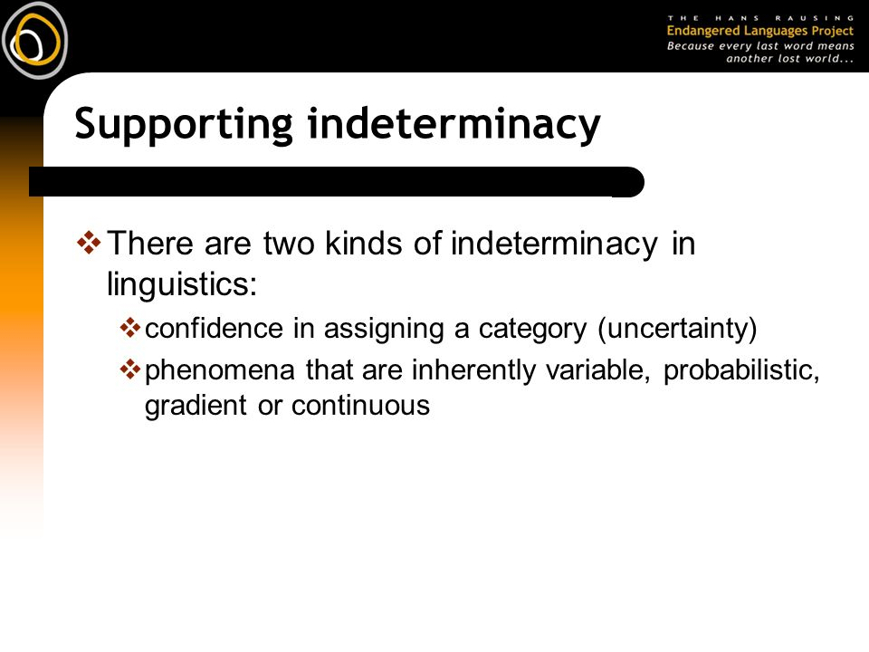 Supporting indeterminacy There are two kinds of indeterminacy in linguistics: confidence in assigning a category (uncertainty) phenomena that are inherently variable, probabilistic, gradient or continuous