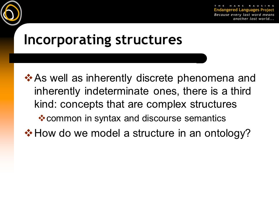 Incorporating structures As well as inherently discrete phenomena and inherently indeterminate ones, there is a third kind: concepts that are complex structures common in syntax and discourse semantics How do we model a structure in an ontology
