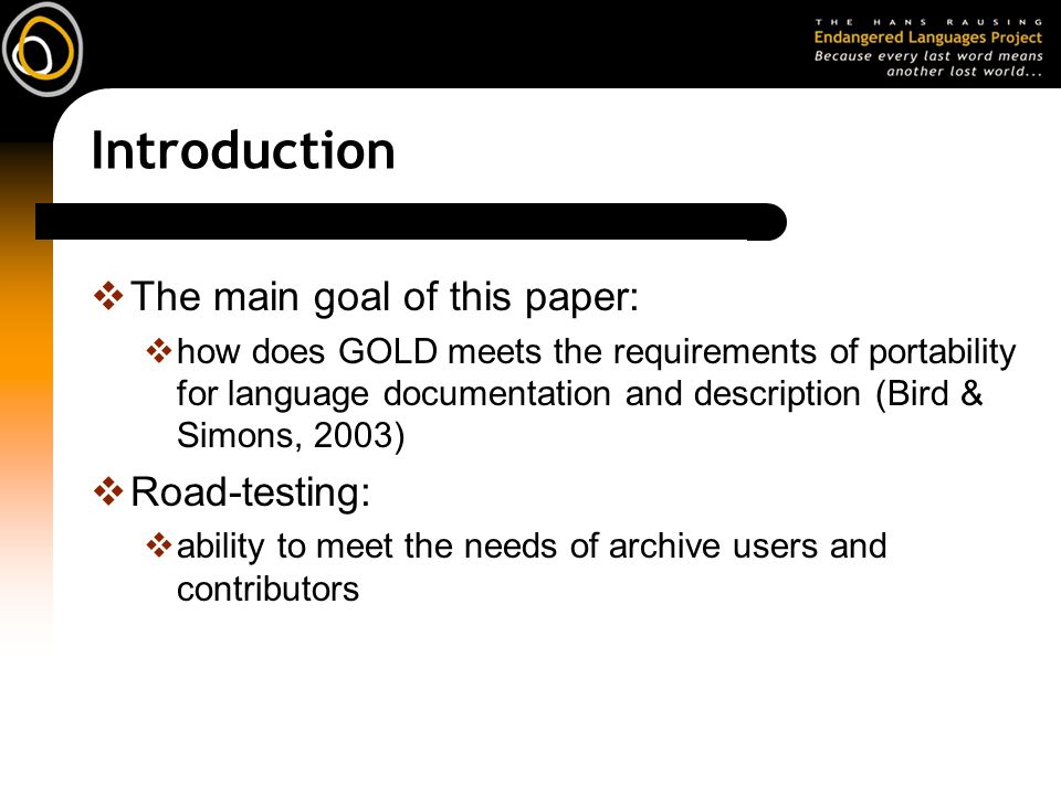 Introduction The main goal of this paper: how does GOLD meets the requirements of portability for language documentation and description (Bird & Simons, 2003) Road-testing: ability to meet the needs of archive users and contributors