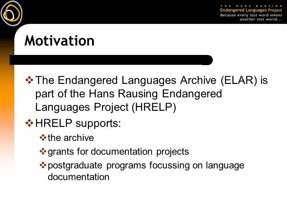 Motivation The Endangered Languages Archive (ELAR) is part of the Hans Rausing Endangered Languages Project (HRELP) HRELP supports: the archive grants for documentation projects postgraduate programs focussing on language documentation