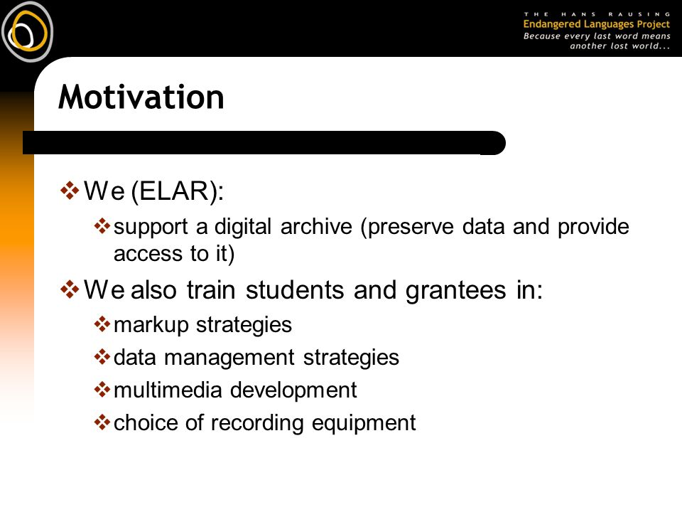 Motivation We (ELAR): support a digital archive (preserve data and provide access to it) We also train students and grantees in: markup strategies data management strategies multimedia development choice of recording equipment