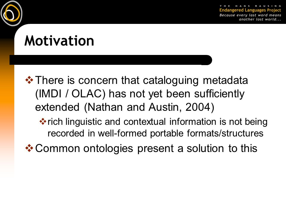 Motivation There is concern that cataloguing metadata (IMDI / OLAC) has not yet been sufficiently extended (Nathan and Austin, 2004) rich linguistic and contextual information is not being recorded in well-formed portable formats/structures Common ontologies present a solution to this