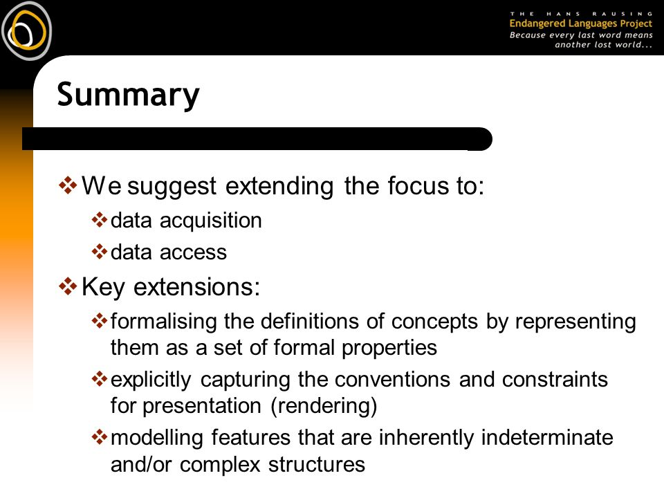 Summary We suggest extending the focus to: data acquisition data access Key extensions: formalising the definitions of concepts by representing them as a set of formal properties explicitly capturing the conventions and constraints for presentation (rendering) modelling features that are inherently indeterminate and/or complex structures