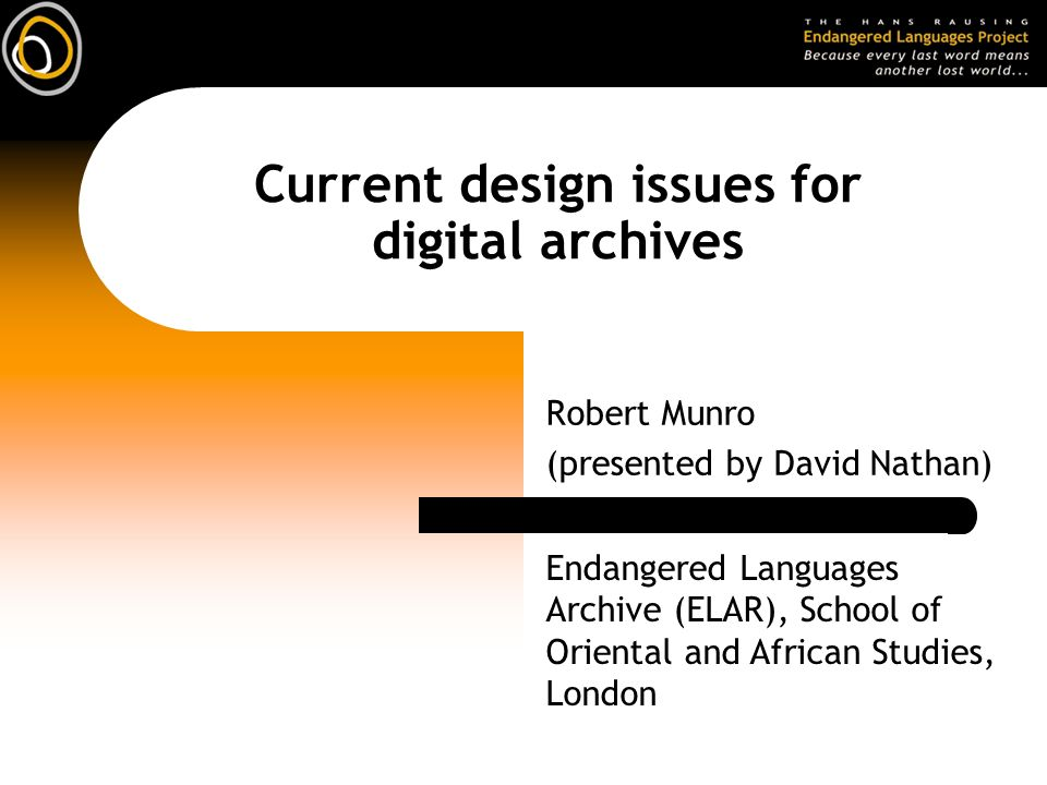 Current design issues for digital archives Robert Munro (presented by David Nathan) Endangered Languages Archive (ELAR), School of Oriental and African Studies, London