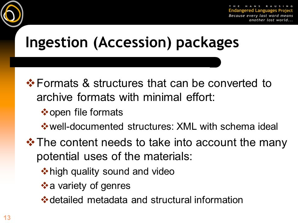13 Ingestion (Accession) packages Formats & structures that can be converted to archive formats with minimal effort: open file formats well-documented structures: XML with schema ideal The content needs to take into account the many potential uses of the materials: high quality sound and video a variety of genres detailed metadata and structural information