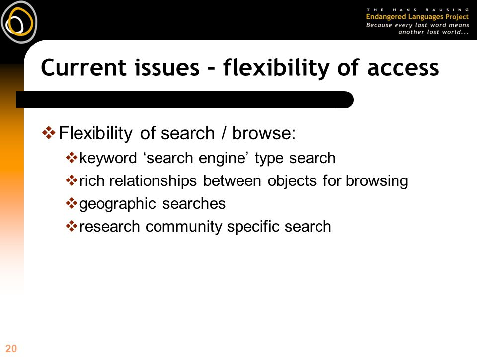 20 Current issues – flexibility of access Flexibility of search / browse: keyword search engine type search rich relationships between objects for browsing geographic searches research community specific search
