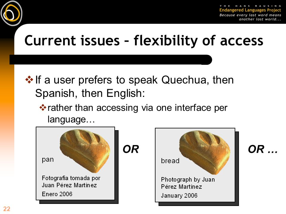 22 Current issues – flexibility of access If a user prefers to speak Quechua, then Spanish, then English: rather than accessing via one interface per language… OROR …