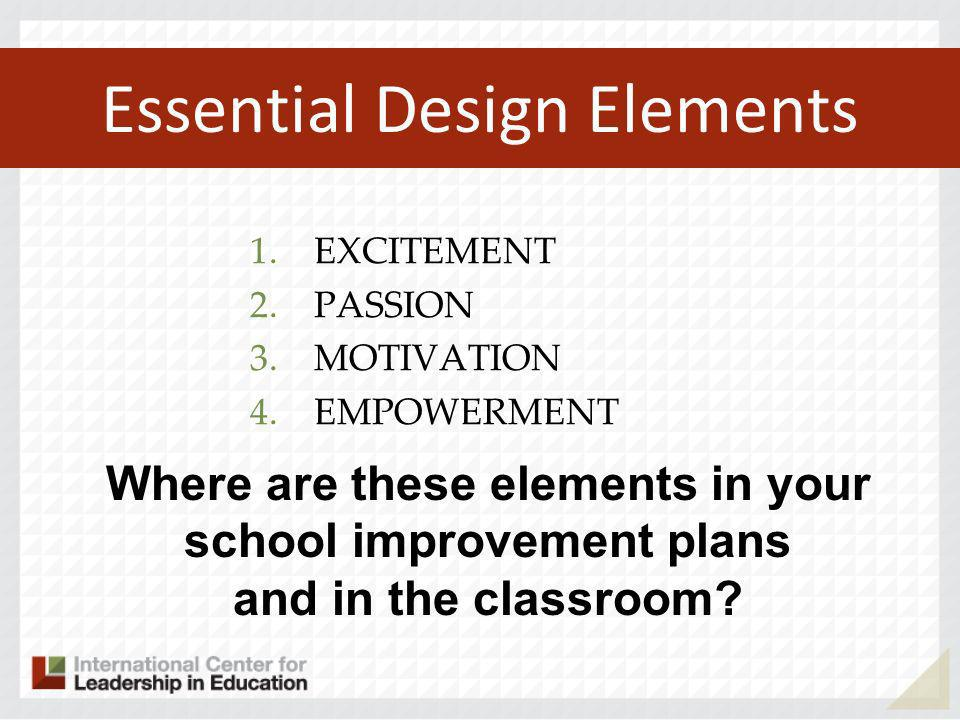 Essential Design Elements 1.EXCITEMENT 2.PASSION 3.MOTIVATION 4.EMPOWERMENT Where are these elements in your school improvement plans and in the classroom