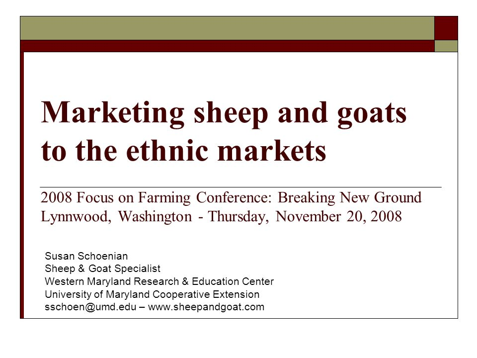 Marketing sheep and goats to the ethnic markets 2008 Focus on Farming Conference: Breaking New Ground Lynnwood, Washington - Thursday, November 20, 2008 Susan Schoenian Sheep & Goat Specialist Western Maryland Research & Education Center University of Maryland Cooperative Extension –