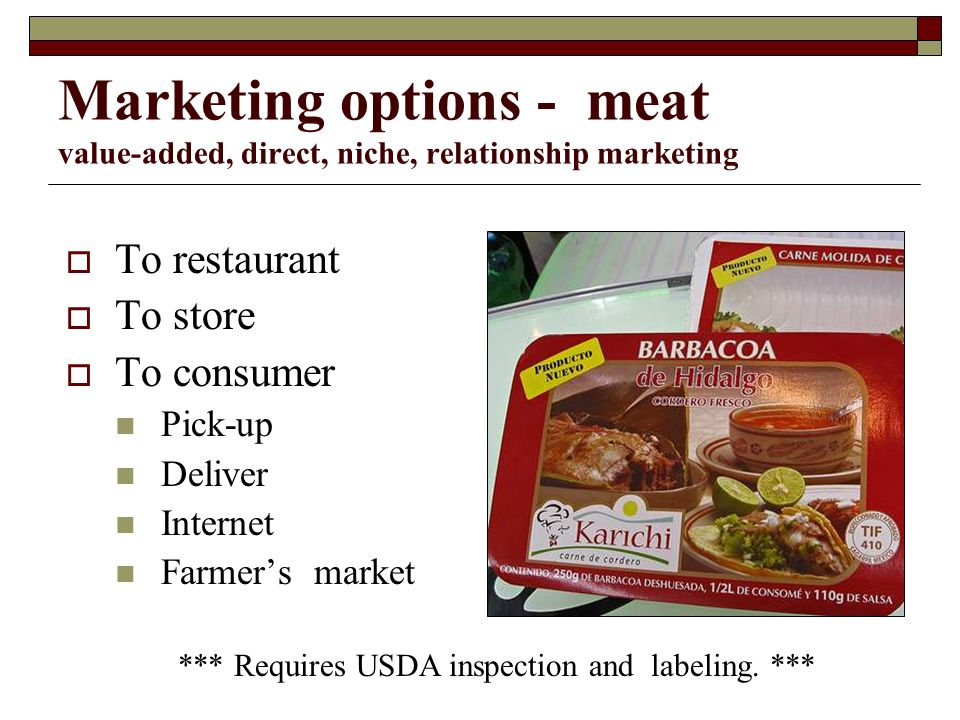 Marketing options - meat value-added, direct, niche, relationship marketing To restaurant To store To consumer Pick-up Deliver Internet Farmers market *** Requires USDA inspection and labeling.