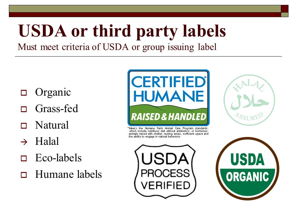USDA or third party labels Must meet criteria of USDA or group issuing label Organic Grass-fed Natural Halal Eco-labels Humane labels