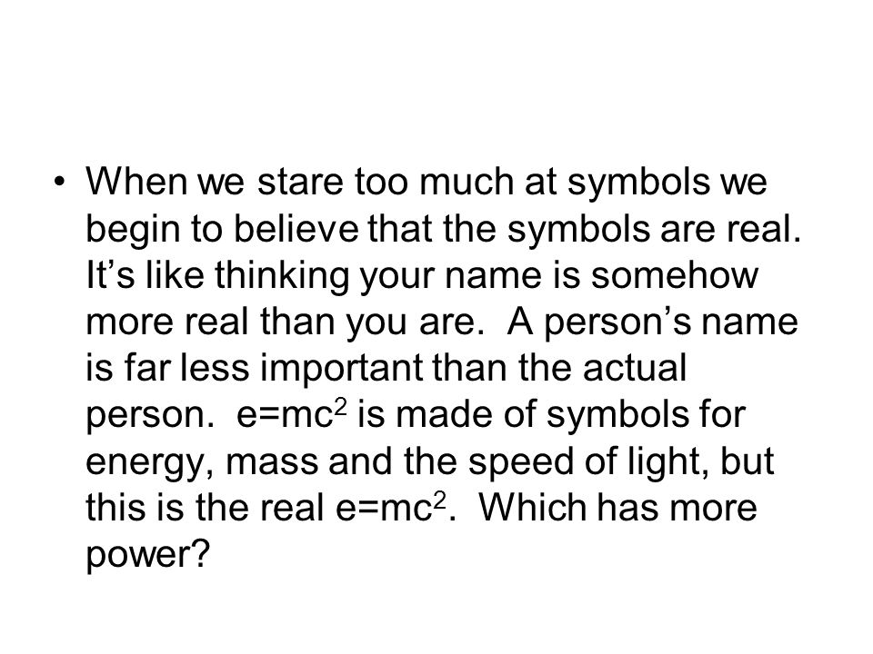 When we stare too much at symbols we begin to believe that the symbols are real.
