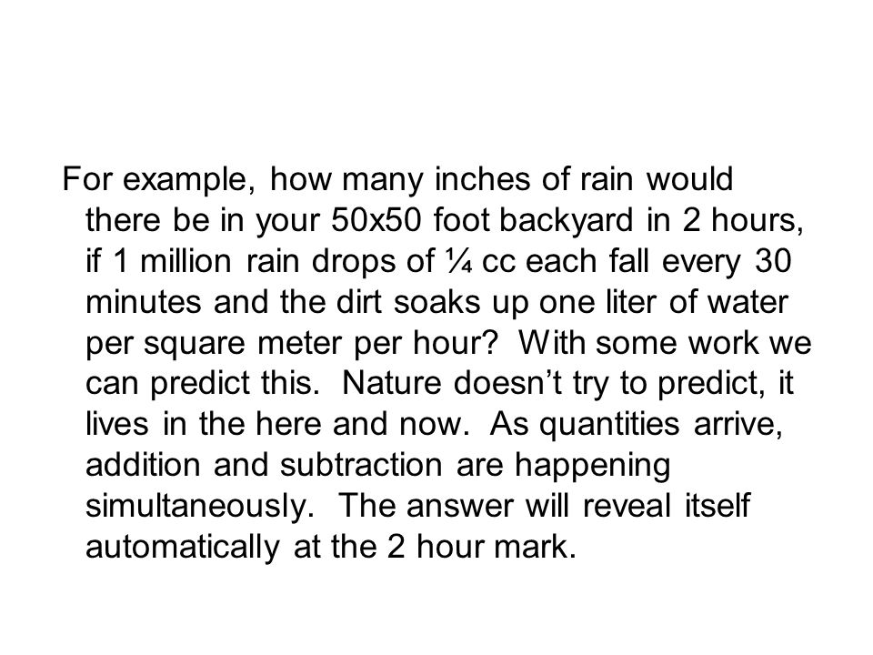 For example, how many inches of rain would there be in your 50x50 foot backyard in 2 hours, if 1 million rain drops of ¼ cc each fall every 30 minutes and the dirt soaks up one liter of water per square meter per hour.