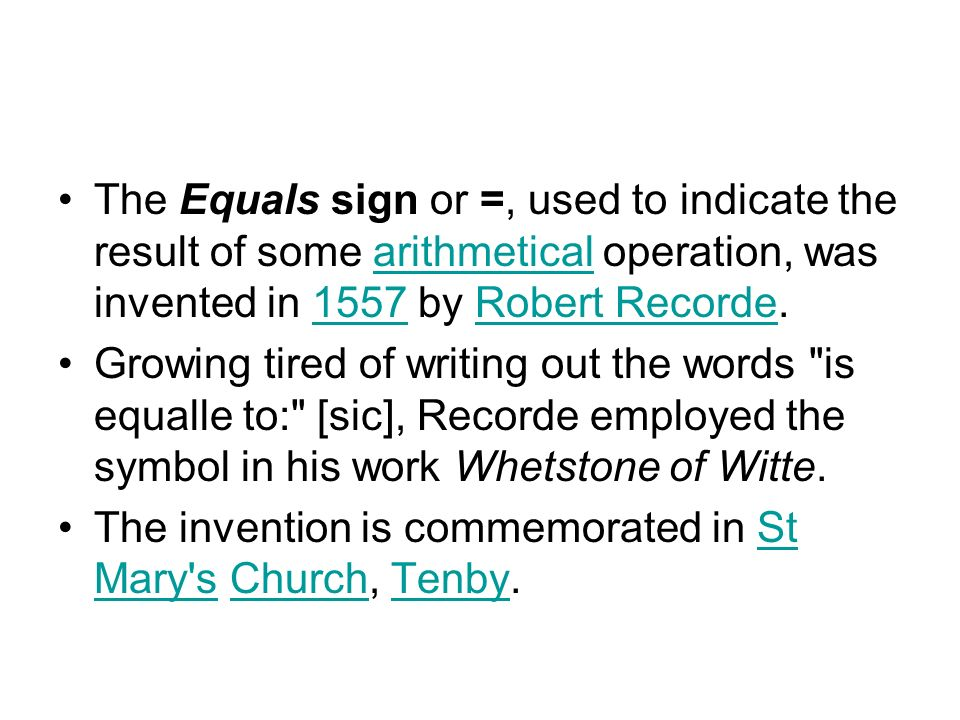 The Equals sign or =, used to indicate the result of some arithmetical operation, was invented in 1557 by Robert Recorde.arithmetical1557Robert Recorde Growing tired of writing out the words is equalle to: [sic], Recorde employed the symbol in his work Whetstone of Witte.