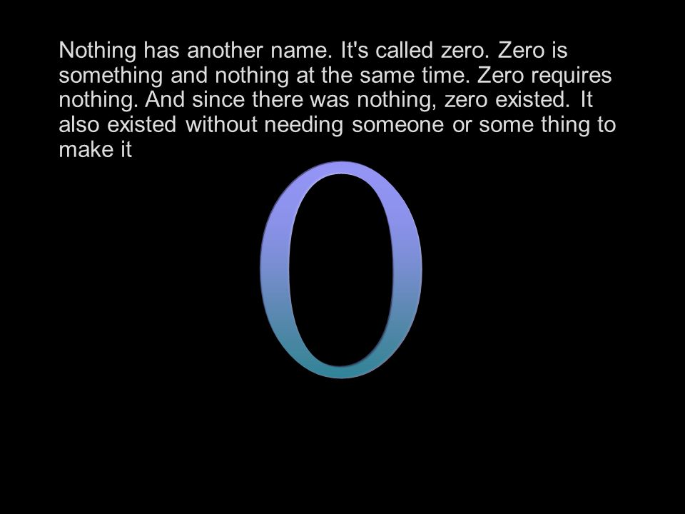Nothing has another name. It s called zero. Zero is something and nothing at the same time.