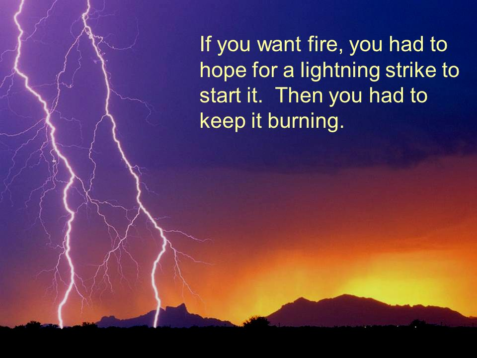 If you want fire, you had to hope for a lightning strike to start it.